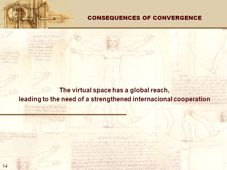 CONSEQUENCES OF CONVERGENCE The virtual space has a global reach, leading to the need of a strengthened internacional cooperation 14