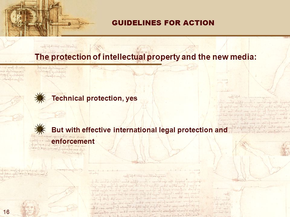 GUIDELINES FOR ACTION The protection of intellectual property and the new media: Technical protection, yes But with effective international legal protection and enforcement 16