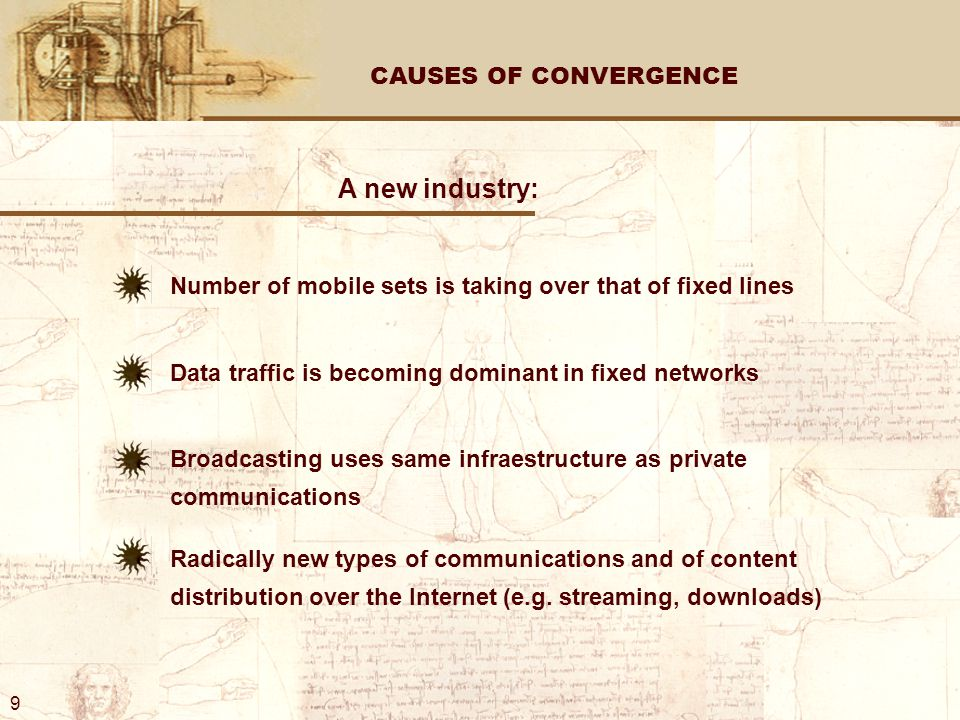 CAUSES OF CONVERGENCE A new industry: Number of mobile sets is taking over that of fixed lines Data traffic is becoming dominant in fixed networks Broadcasting uses same infraestructure as private communications Radically new types of communications and of content distribution over the Internet (e.g.