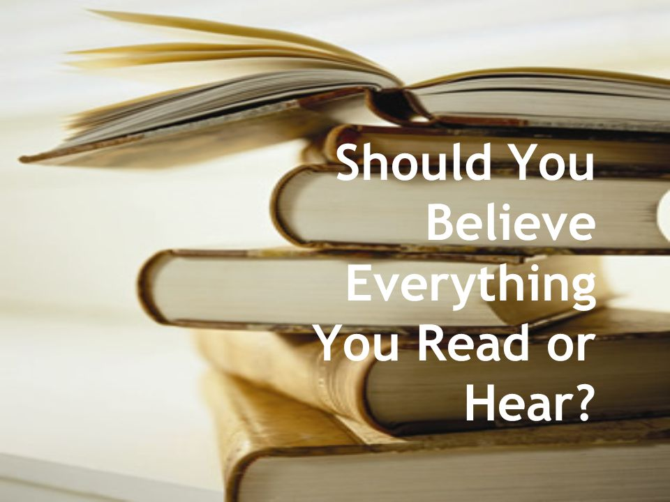 Should You Believe Everything You Read or Hear