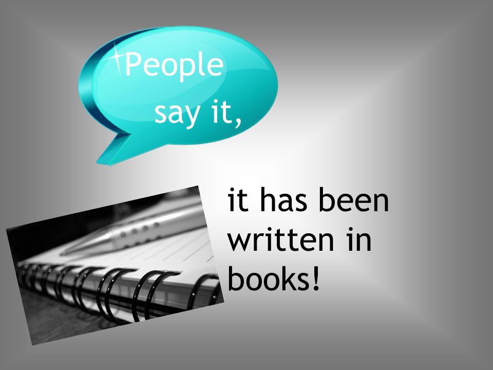 it has been written in books! People say it,
