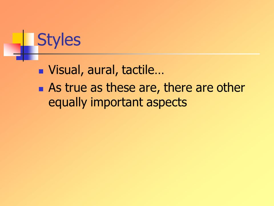 Styles Visual, aural, tactile… As true as these are, there are other equally important aspects