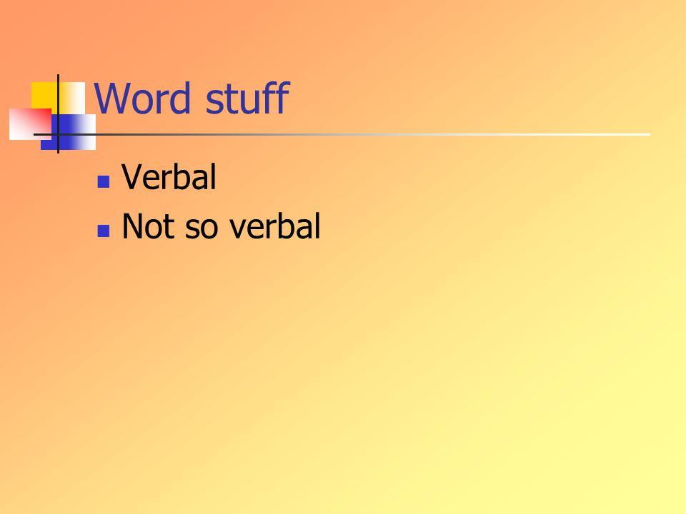 Word stuff Verbal Not so verbal