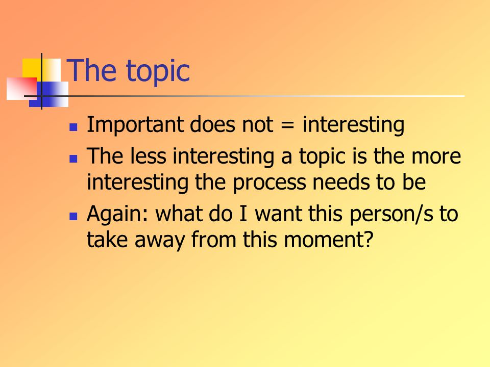 The topic Important does not = interesting The less interesting a topic is the more interesting the process needs to be Again: what do I want this person/s to take away from this moment
