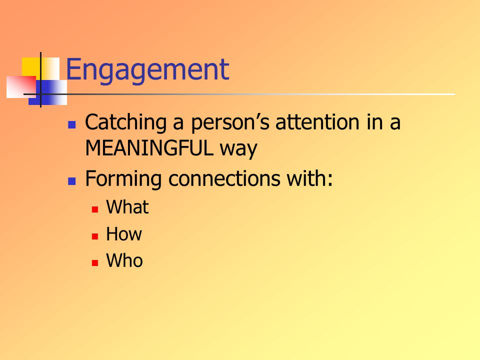 Engagement Catching a person's attention in a MEANINGFUL way Forming connections with: What How Who