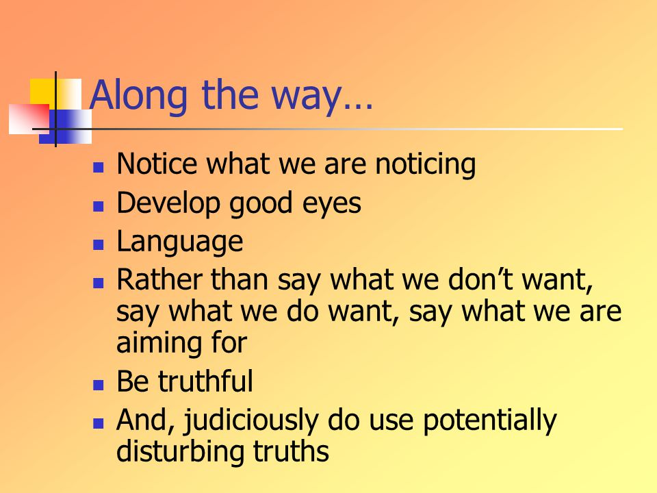 Along the way… Notice what we are noticing Develop good eyes Language Rather than say what we don't want, say what we do want, say what we are aiming for Be truthful And, judiciously do use potentially disturbing truths