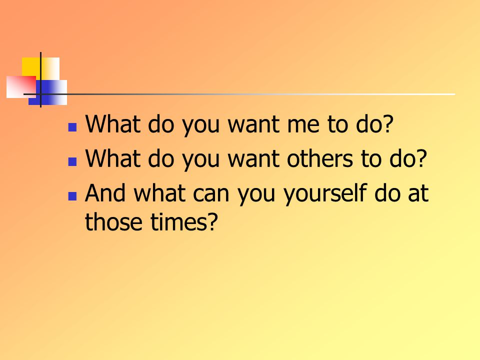 What do you want me to do. What do you want others to do.
