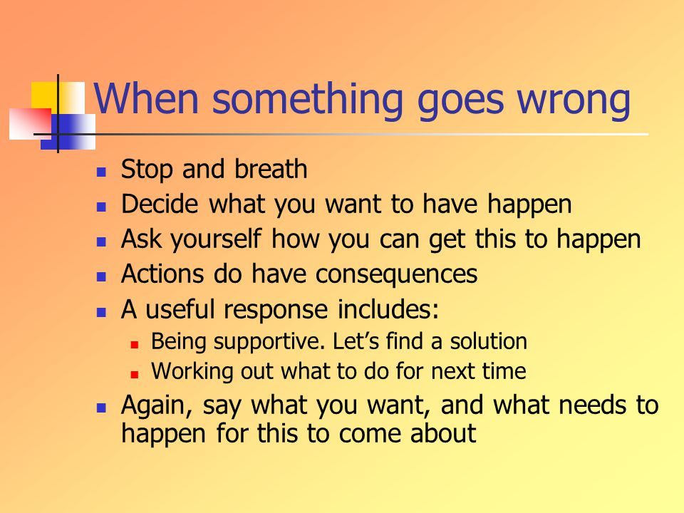 When something goes wrong Stop and breath Decide what you want to have happen Ask yourself how you can get this to happen Actions do have consequences A useful response includes: Being supportive.