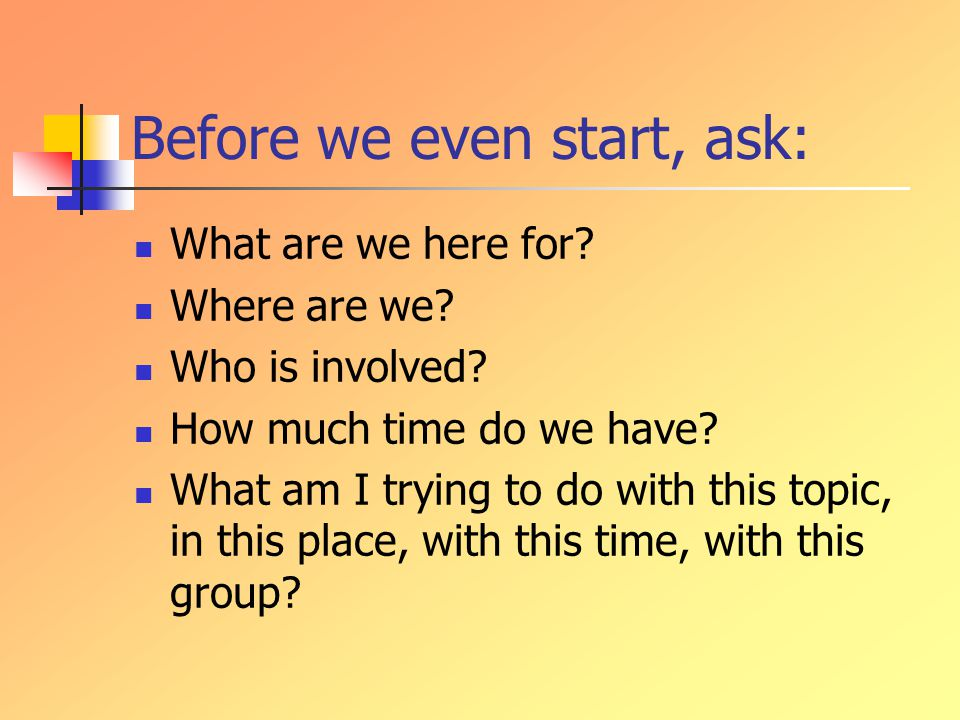 Before we even start, ask: What are we here for. Where are we.