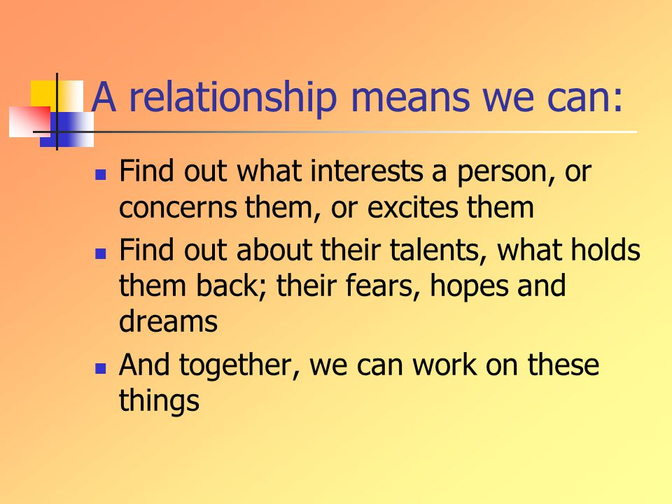 A relationship means we can: Find out what interests a person, or concerns them, or excites them Find out about their talents, what holds them back; their fears, hopes and dreams And together, we can work on these things