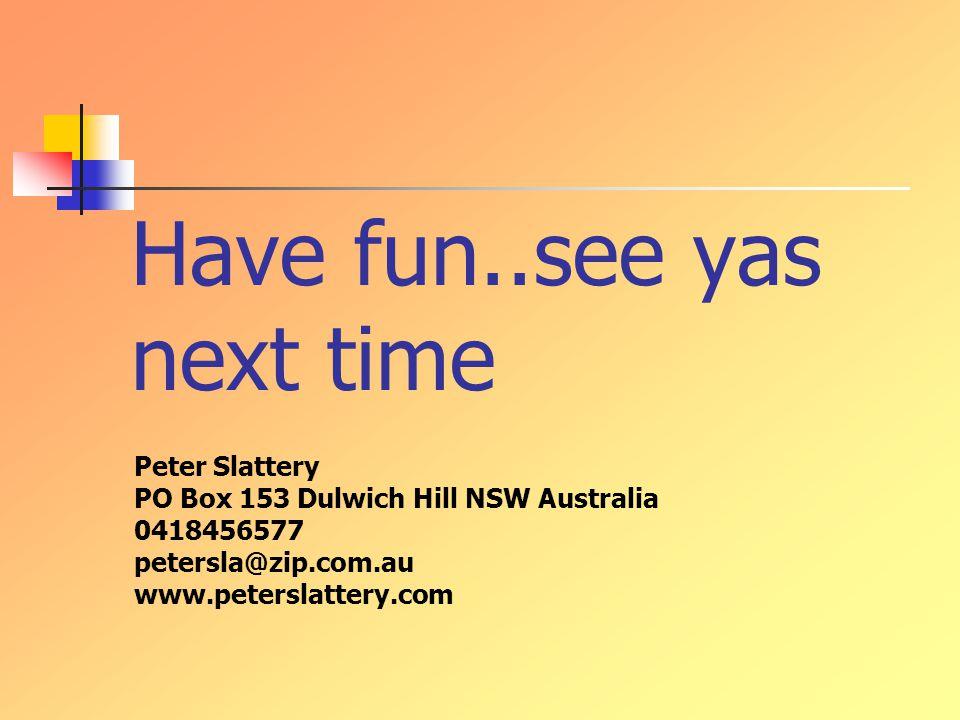 Have fun..see yas next time Peter Slattery PO Box 153 Dulwich Hill NSW Australia 0418456577 petersla@zip.com.au www.peterslattery.com