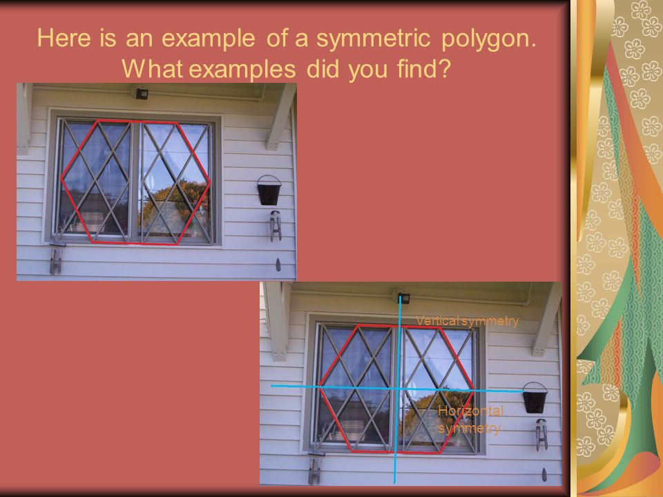 Here is an example of a symmetric polygon. What examples did you find? Vertical symmetry Horizontal symmetry