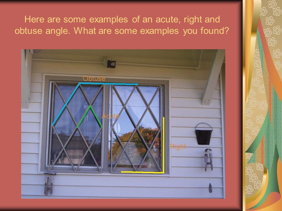 Here are some examples of an acute, right and obtuse angle. What are some examples you found? Obtuse Acute Right