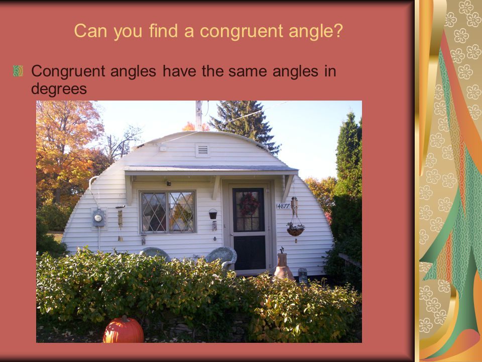 Can you find a congruent angle? Congruent angles have the same angles in degrees