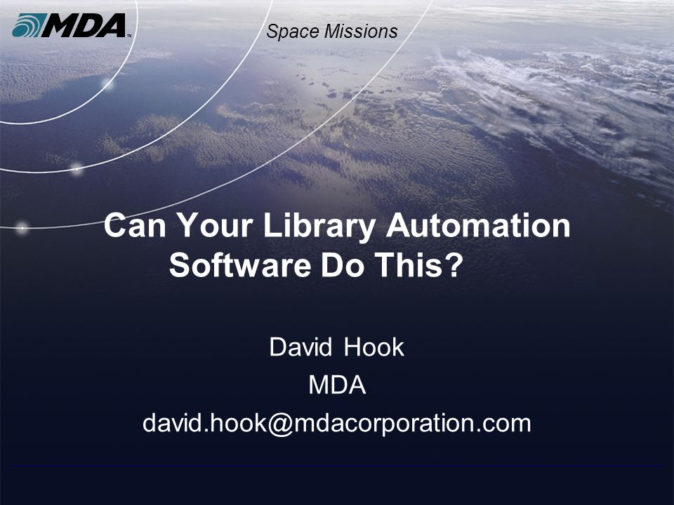 Space Missions Can Your Library Automation Software Do This? David Hook MDA david.hook@mdacorporation.com