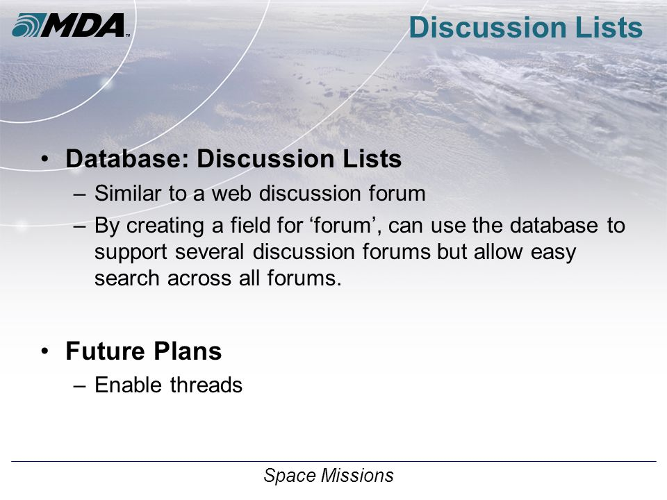 Space Missions Discussion Lists Database: Discussion Lists –Similar to a web discussion forum –By creating a field for 'forum', can use the database to support several discussion forums but allow easy search across all forums.