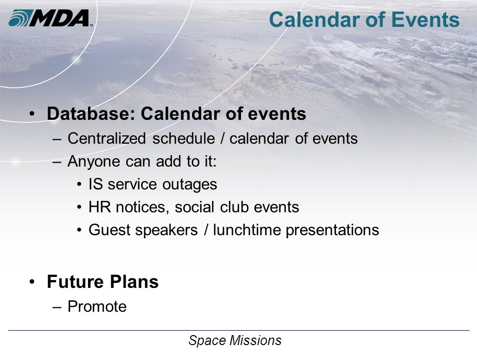 Space Missions Calendar of Events Database: Calendar of events –Centralized schedule / calendar of events –Anyone can add to it: IS service outages HR notices, social club events Guest speakers / lunchtime presentations Future Plans –Promote