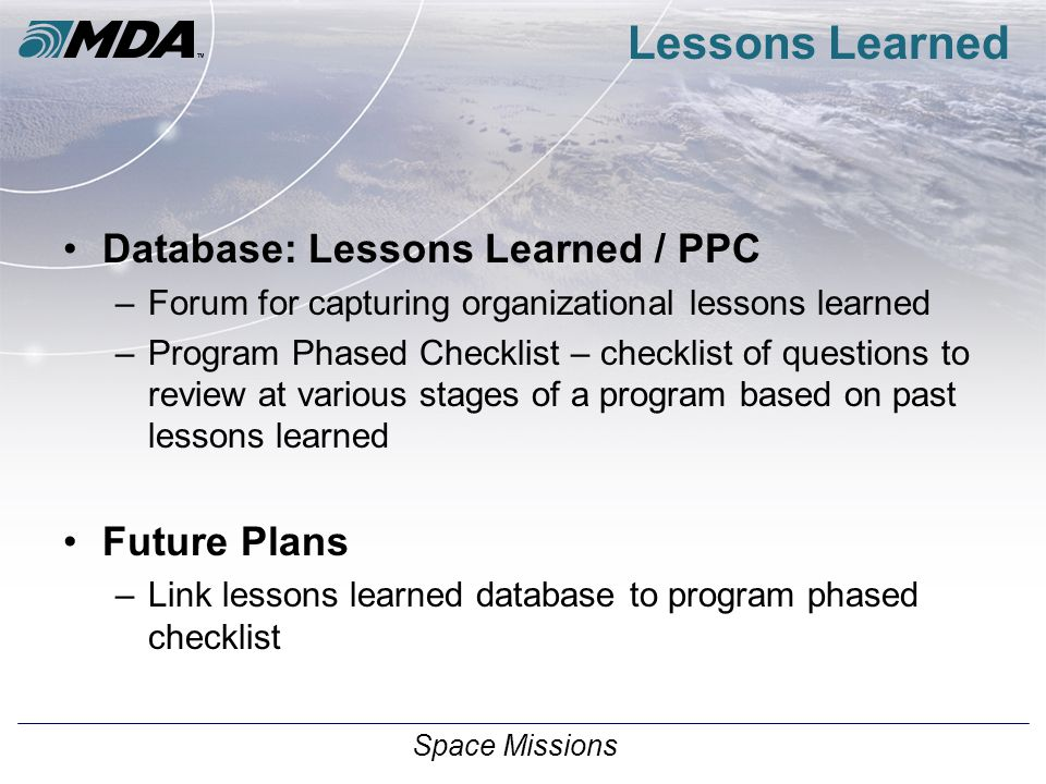 Space Missions Lessons Learned Database: Lessons Learned / PPC –Forum for capturing organizational lessons learned –Program Phased Checklist – checklist of questions to review at various stages of a program based on past lessons learned Future Plans –Link lessons learned database to program phased checklist