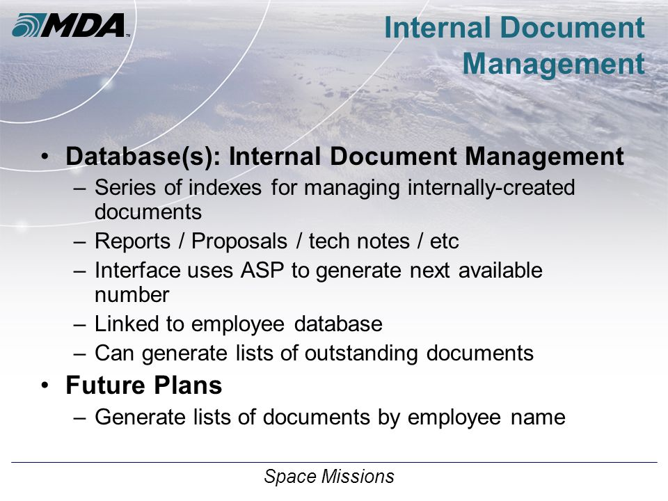 Space Missions Internal Document Management Database(s): Internal Document Management –Series of indexes for managing internally-created documents –Reports / Proposals / tech notes / etc –Interface uses ASP to generate next available number –Linked to employee database –Can generate lists of outstanding documents Future Plans –Generate lists of documents by employee name