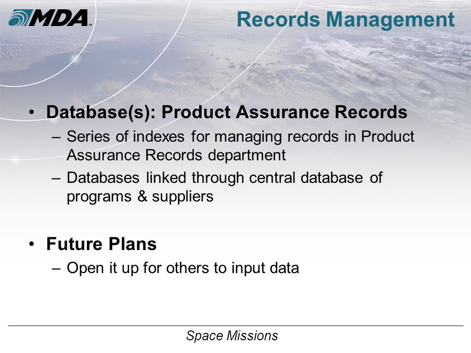 Space Missions Records Management Database(s): Product Assurance Records –Series of indexes for managing records in Product Assurance Records department –Databases linked through central database of programs & suppliers Future Plans –Open it up for others to input data