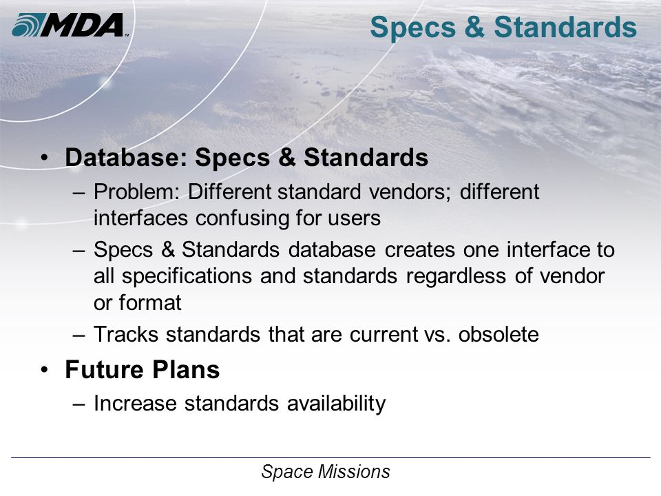 Space Missions Specs & Standards Database: Specs & Standards –Problem: Different standard vendors; different interfaces confusing for users –Specs & Standards database creates one interface to all specifications and standards regardless of vendor or format –Tracks standards that are current vs.