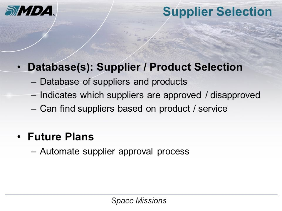 Space Missions Supplier Selection Database(s): Supplier / Product Selection –Database of suppliers and products –Indicates which suppliers are approved / disapproved –Can find suppliers based on product / service Future Plans –Automate supplier approval process