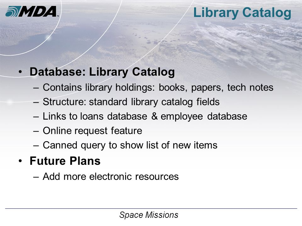 Space Missions Library Catalog Database: Library Catalog –Contains library holdings: books, papers, tech notes –Structure: standard library catalog fields –Links to loans database & employee database –Online request feature –Canned query to show list of new items Future Plans –Add more electronic resources