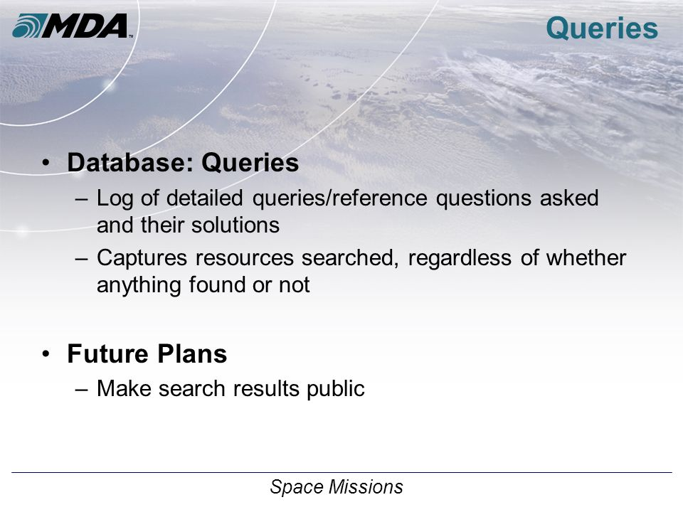 Space Missions Queries Database: Queries –Log of detailed queries/reference questions asked and their solutions –Captures resources searched, regardless of whether anything found or not Future Plans –Make search results public