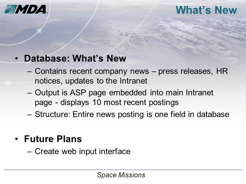 Space Missions What's New Database: What's New –Contains recent company news – press releases, HR notices, updates to the Intranet –Output is ASP page embedded into main Intranet page - displays 10 most recent postings –Structure: Entire news posting is one field in database Future Plans –Create web input interface