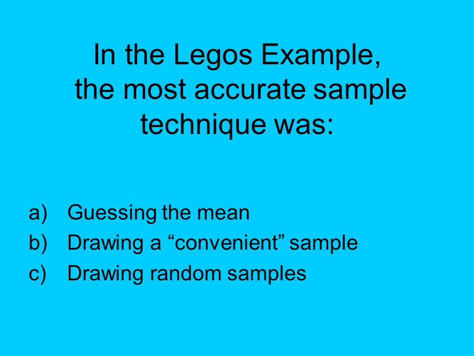 "In the Legos Example, the most accurate sample technique was: a)Guessing the mean b)Drawing a ""convenient"" sample c)Drawing random samples"