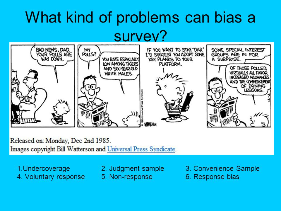 What kind of problems can bias a survey? 1.Undercoverage2. Judgment sample3. Convenience Sample 4. Voluntary response5. Non-response6. Response bias