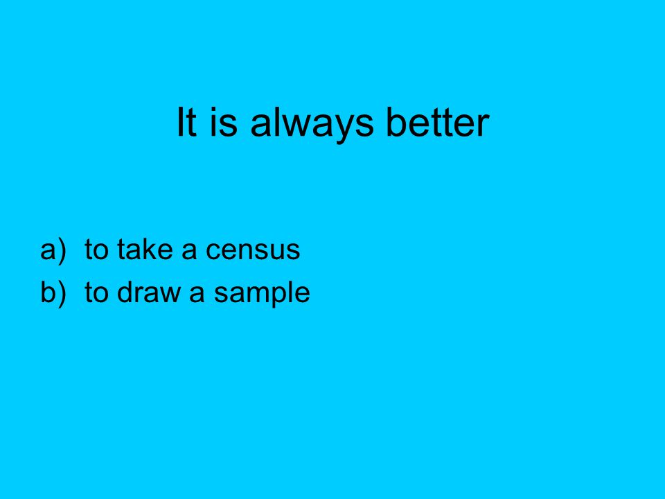 It is always better a)to take a census b)to draw a sample