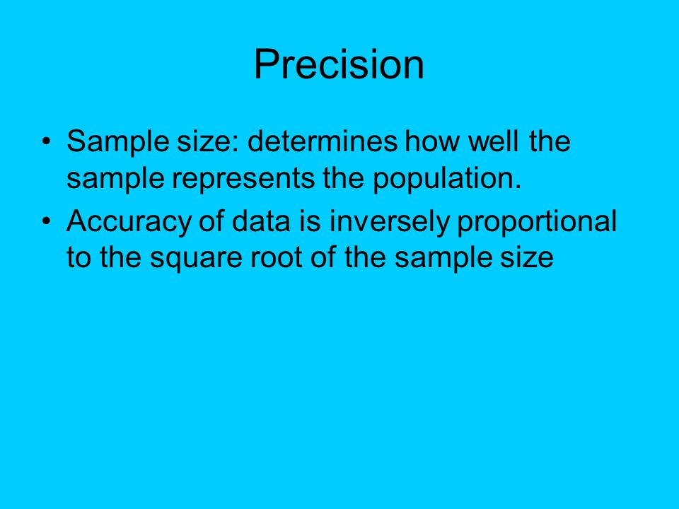Precision Sample size: determines how well the sample represents the population. Accuracy of data is inversely proportional to the square root of the