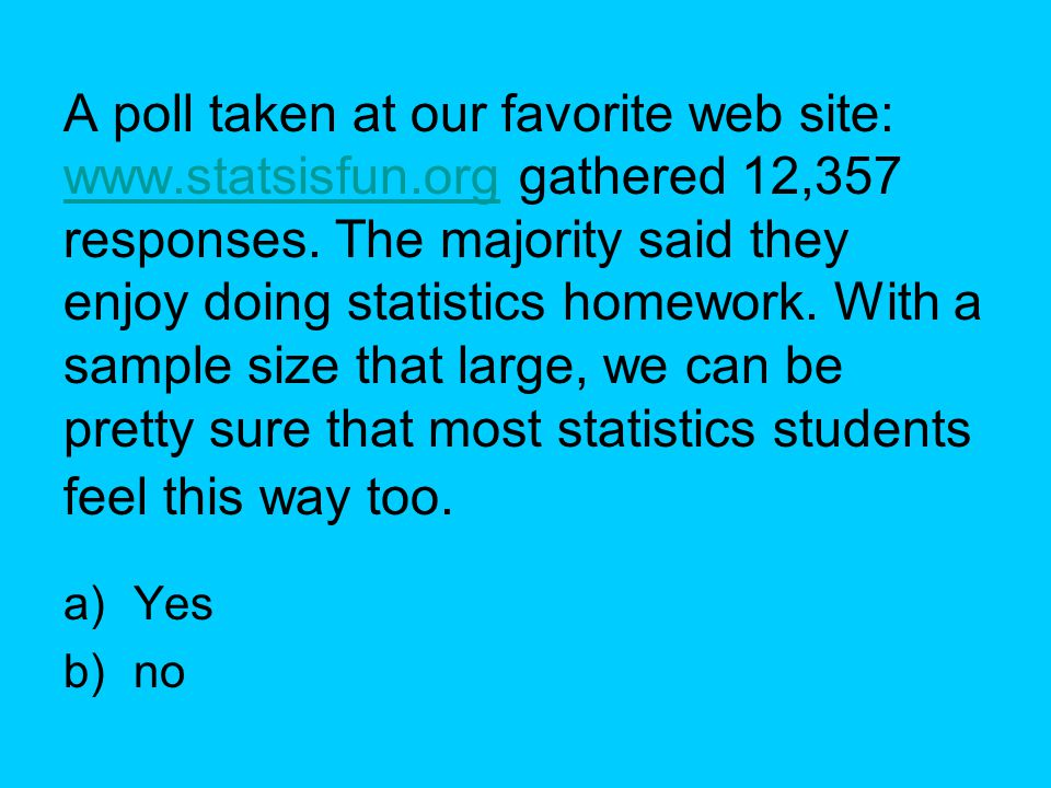 A poll taken at our favorite web site: www.statsisfun.org gathered 12,357 responses. The majority said they enjoy doing statistics homework. With a sa