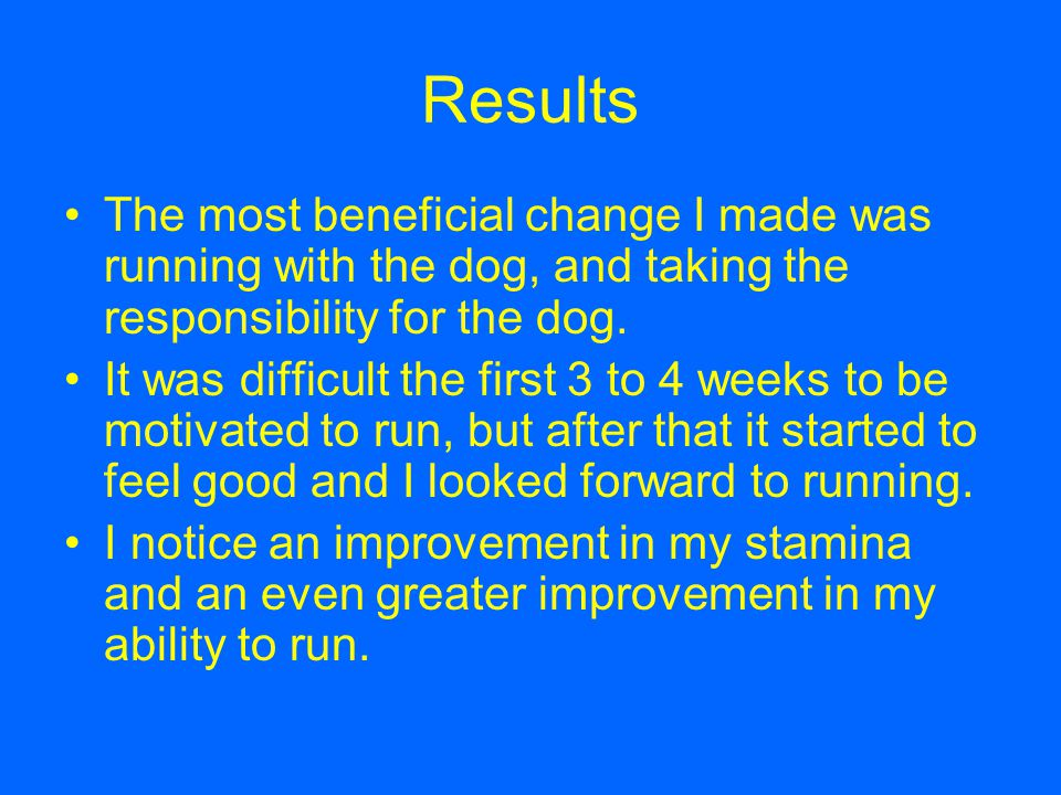 Results The most beneficial change I made was running with the dog, and taking the responsibility for the dog.