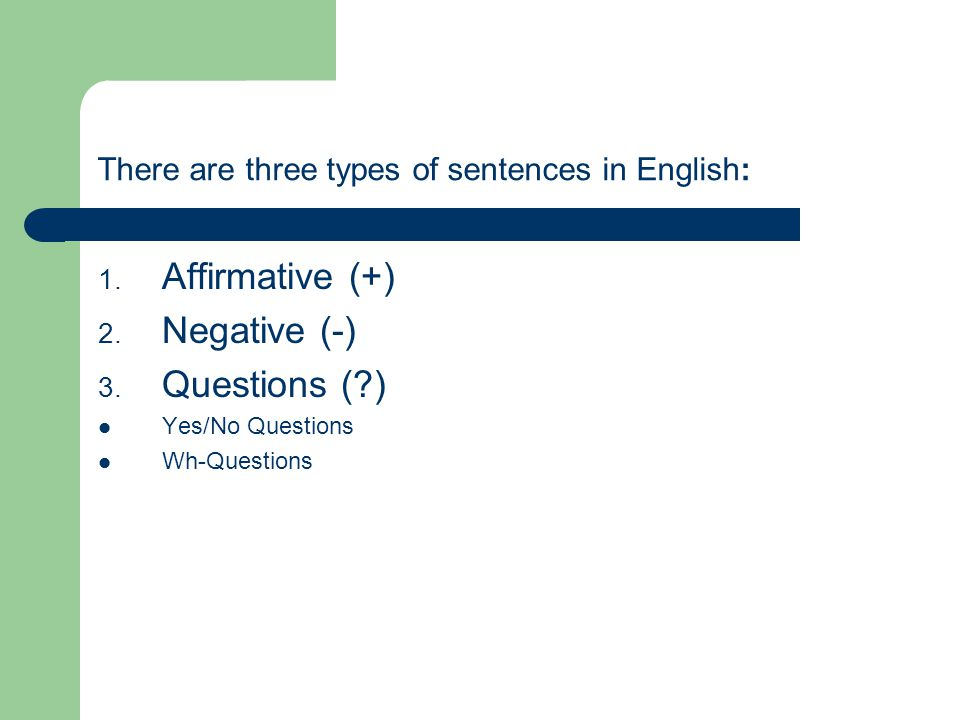 There are three types of sentences in English: 1. Affirmative (+) 2.