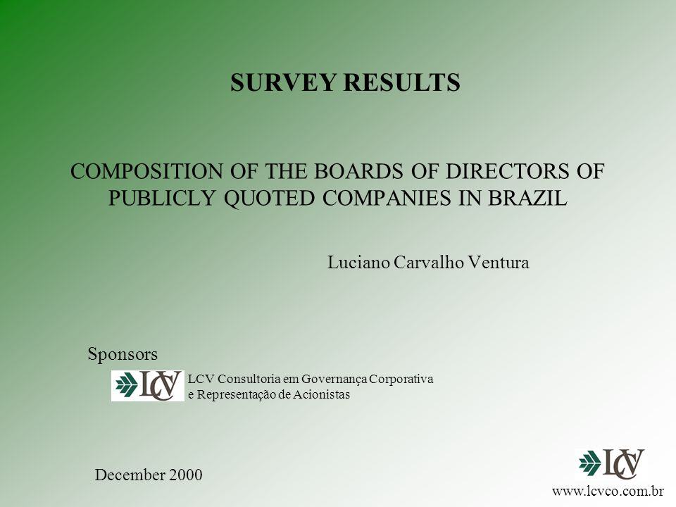 COMPOSITION OF THE BOARDS OF DIRECTORS OF PUBLICLY QUOTED COMPANIES IN BRAZIL Luciano Carvalho Ventura LCV Consultoria em Governança Corporativa e Representação de Acionistas www.lcvco.com.br SURVEY RESULTS Sponsors December 2000