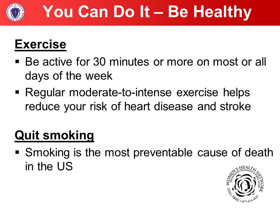 You Can Do It – Be Healthy Exercise  Be active for 30 minutes or more on most or all days of the week  Regular moderate-to-intense exercise helps reduce your risk of heart disease and stroke Quit smoking  Smoking is the most preventable cause of death in the US