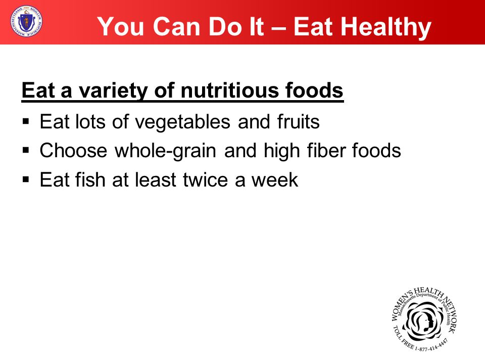 You Can Do It – Eat Healthy Eat a variety of nutritious foods  Eat lots of vegetables and fruits  Choose whole-grain and high fiber foods  Eat fish at least twice a week