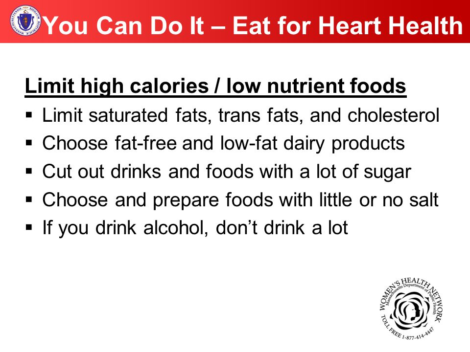 You Can Do It – Eat for Heart Health Limit high calories / low nutrient foods  Limit saturated fats, trans fats, and cholesterol  Choose fat-free and low-fat dairy products  Cut out drinks and foods with a lot of sugar  Choose and prepare foods with little or no salt  If you drink alcohol, don't drink a lot
