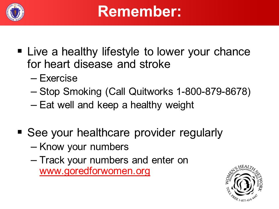  Live a healthy lifestyle to lower your chance for heart disease and stroke – Exercise – Stop Smoking (Call Quitworks 1-800-879-8678) – Eat well and keep a healthy weight  See your healthcare provider regularly – Know your numbers – Track your numbers and enter on www.goredforwomen.org