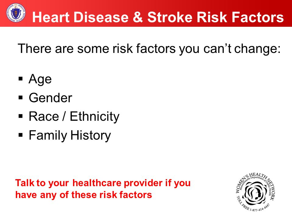 Heart Disease & Stroke Risk Factors There are some risk factors you can't change:  Age  Gender  Race / Ethnicity  Family History Talk to your healthcare provider if you have any of these risk factors