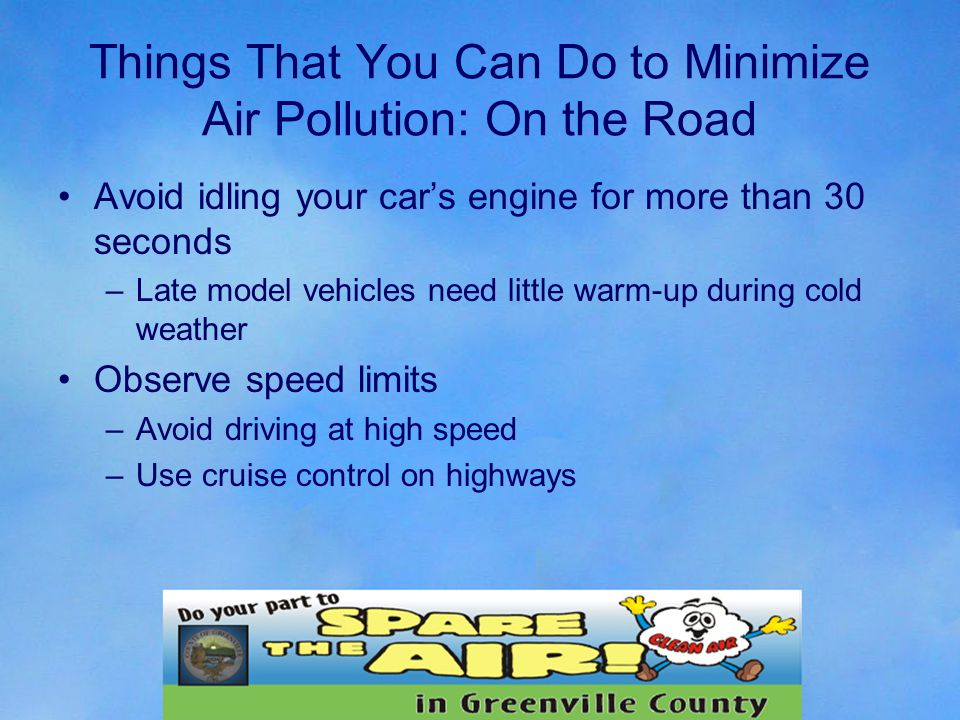 Things That You Can Do to Minimize Air Pollution: On the Road Avoid idling your car's engine for more than 30 seconds –Late model vehicles need little warm-up during cold weather Observe speed limits –Avoid driving at high speed –Use cruise control on highways