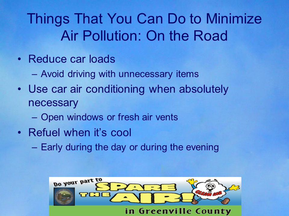 Things That You Can Do to Minimize Air Pollution: On the Road Reduce car loads –Avoid driving with unnecessary items Use car air conditioning when absolutely necessary –Open windows or fresh air vents Refuel when it's cool –Early during the day or during the evening