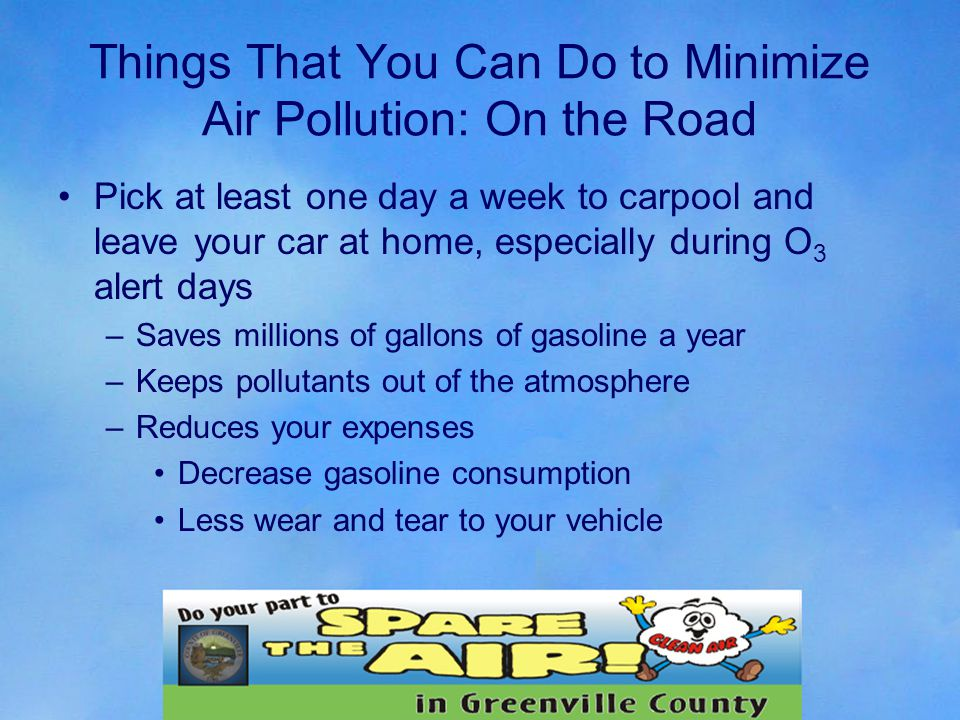 Things That You Can Do to Minimize Air Pollution: On the Road Pick at least one day a week to carpool and leave your car at home, especially during O 3 alert days –Saves millions of gallons of gasoline a year –Keeps pollutants out of the atmosphere –Reduces your expenses Decrease gasoline consumption Less wear and tear to your vehicle