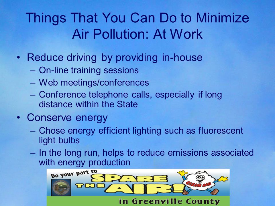 Things That You Can Do to Minimize Air Pollution: At Work Reduce driving by providing in-house –On-line training sessions –Web meetings/conferences –Conference telephone calls, especially if long distance within the State Conserve energy –Chose energy efficient lighting such as fluorescent light bulbs –In the long run, helps to reduce emissions associated with energy production