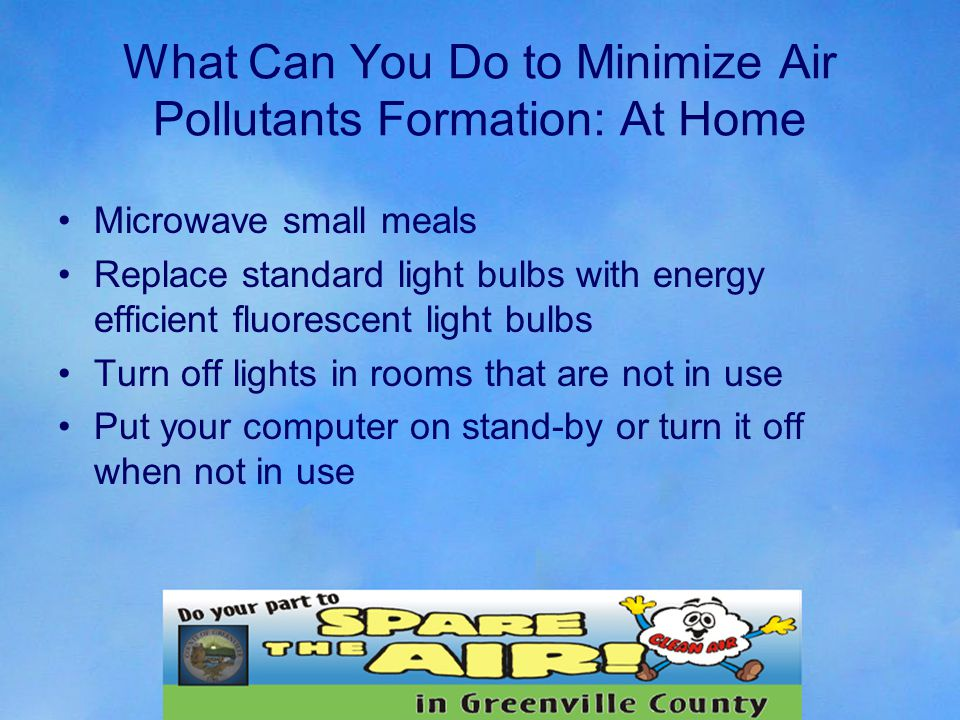 What Can You Do to Minimize Air Pollutants Formation: At Home Microwave small meals Replace standard light bulbs with energy efficient fluorescent light bulbs Turn off lights in rooms that are not in use Put your computer on stand-by or turn it off when not in use