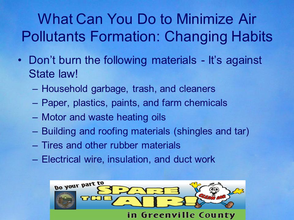 What Can You Do to Minimize Air Pollutants Formation: Changing Habits Don't burn the following materials - It's against State law.