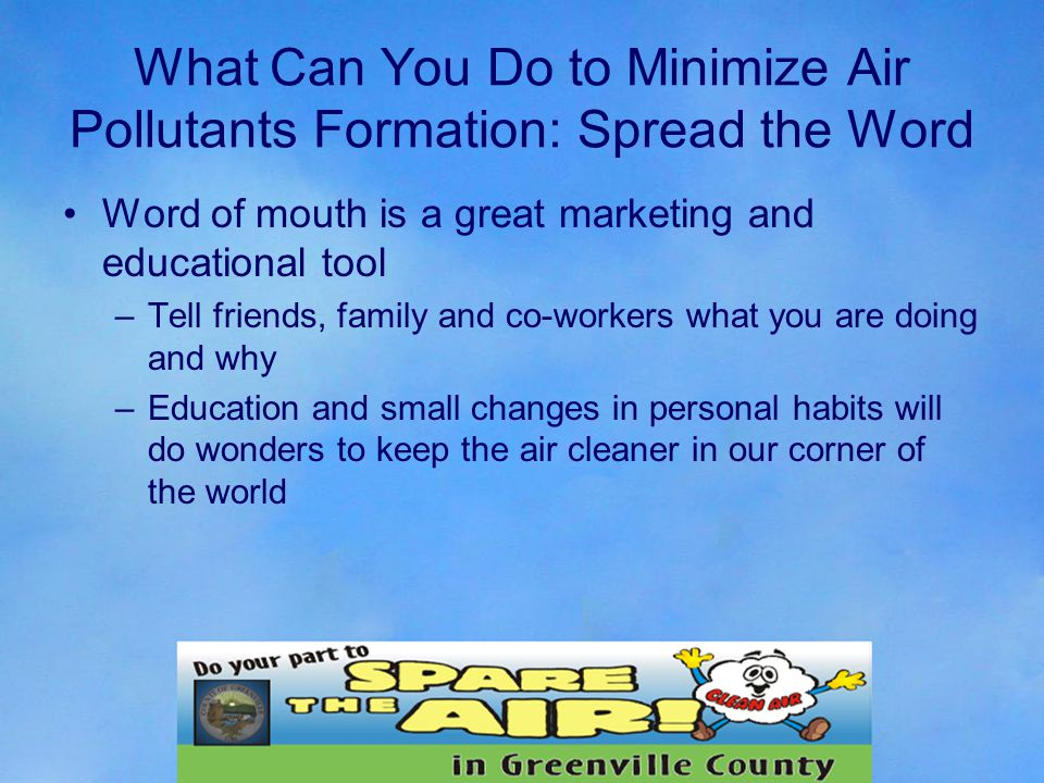 What Can You Do to Minimize Air Pollutants Formation: Spread the Word Word of mouth is a great marketing and educational tool –Tell friends, family and co-workers what you are doing and why –Education and small changes in personal habits will do wonders to keep the air cleaner in our corner of the world
