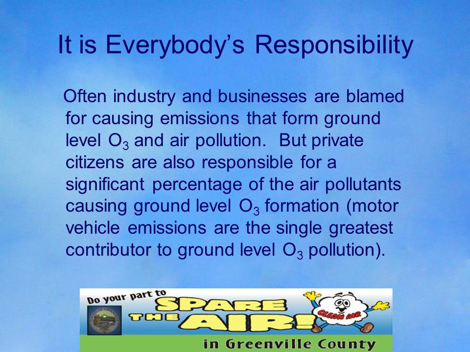It is Everybody's Responsibility Often industry and businesses are blamed for causing emissions that form ground level O 3 and air pollution.